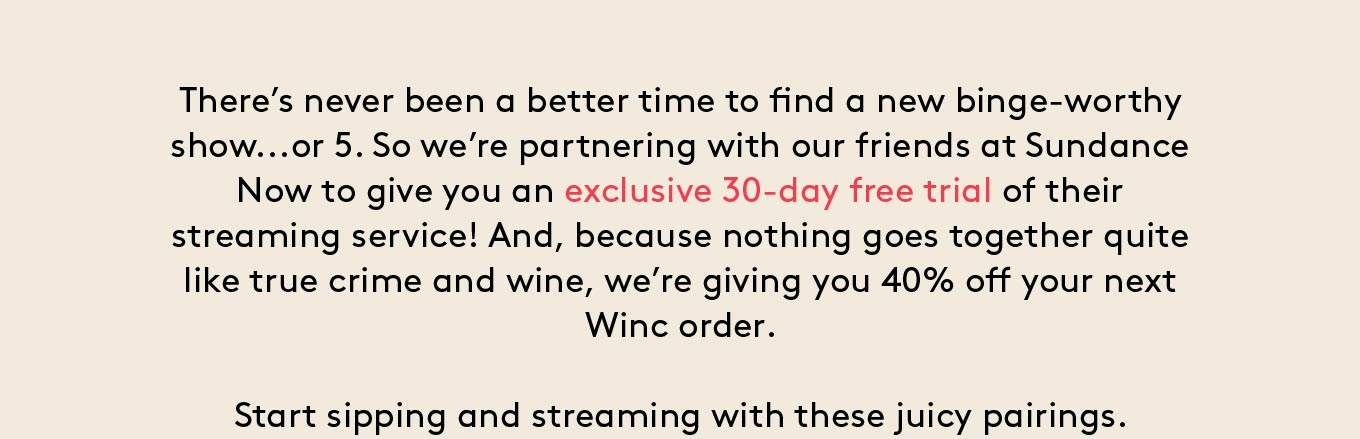 There's never been a better time to find a new binge-worthy show...or 5. So we're partnering with our friends at Sundance Now to give you an exclusive 30-day free trial of their streaming service! And, because nothing goes together quite like true crime and wine, we're giving you 40% off your next Winc order. Start sipping and streaming with these juicy pairings.
