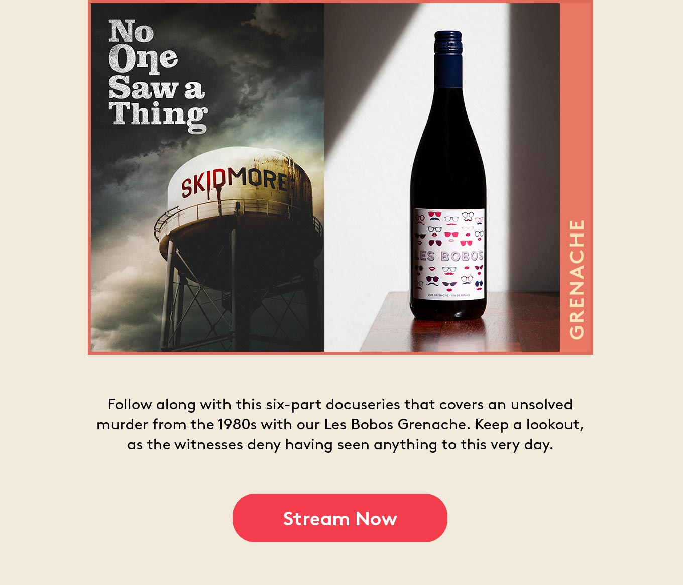 Follow along with this six-part docuseries that covers an unsolved murder from the 1980s with our Les Bobos Grenache. Keep a lookout, as the witnesses deny having seen anything to this very day.